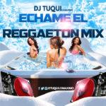 DJ Tuqui Echame El Reggaeton Mix